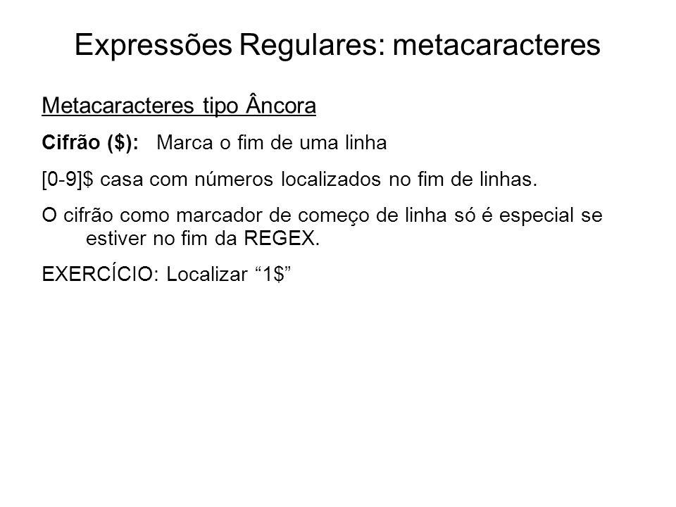 Expressões Regulares: metacaracteres Metacaracteres tipo Âncora Cifrão ($): Marca o fim de uma linha [0-9]$ casa com números localizados no fim de lin