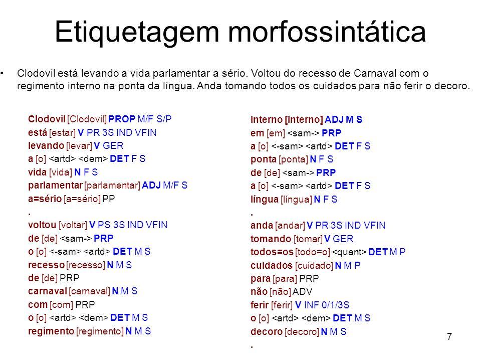 7 Etiquetagem morfossintática Clodovil [Clodovil] PROP M/F S/P está [estar] V PR 3S IND VFIN levando [levar] V GER a [o] DET F S vida [vida] N F S par