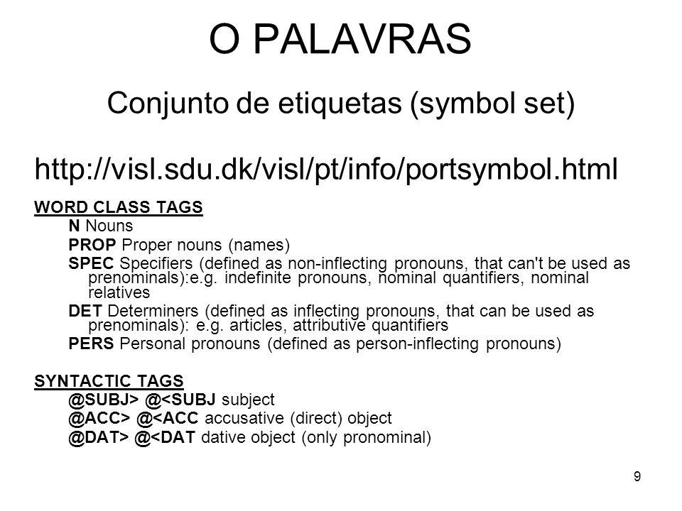 9 O PALAVRAS Conjunto de etiquetas (symbol set) http://visl.sdu.dk/visl/pt/info/portsymbol.html WORD CLASS TAGS N Nouns PROP Proper nouns (names) SPEC