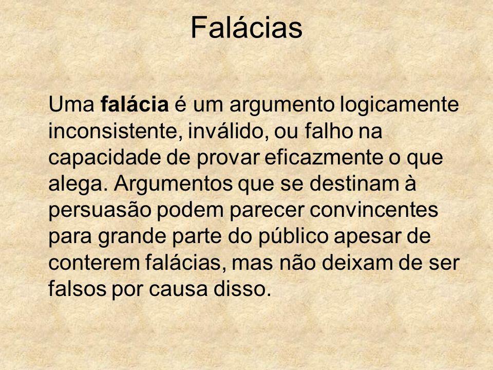 Falácias Uma falácia é um argumento logicamente inconsistente, inválido, ou falho na capacidade de provar eficazmente o que alega. Argumentos que se d