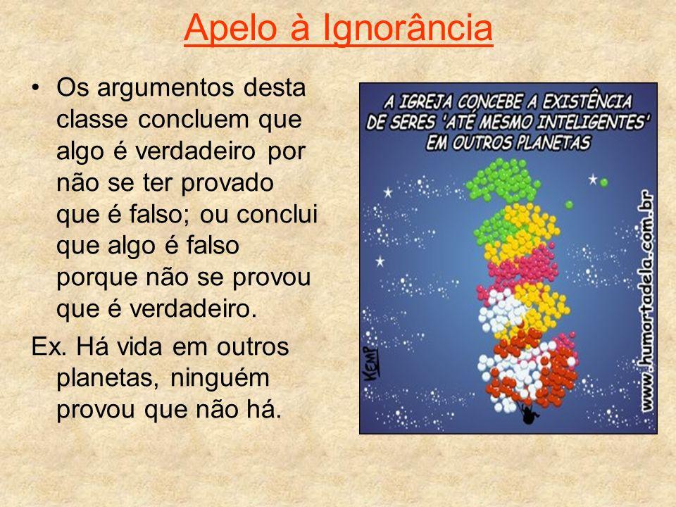 Apelo à Ignorância Os argumentos desta classe concluem que algo é verdadeiro por não se ter provado que é falso; ou conclui que algo é falso porque nã