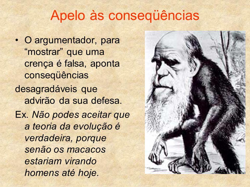 Apelo às conseqüências O argumentador, para mostrar que uma crença é falsa, aponta conseqüências desagradáveis que advirão da sua defesa. Ex. Não pode