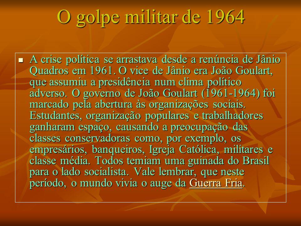 O golpe militar de 1964 A crise política se arrastava desde a renúncia de Jânio Quadros em 1961. O vice de Jânio era João Goulart, que assumiu a presi