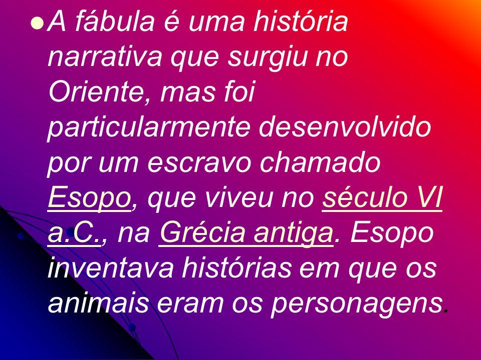 A fábula é uma história narrativa que surgiu no Oriente, mas foi particularmente desenvolvido por um escravo chamado Esopo, que viveu no século VI a.C