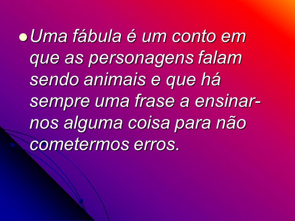 Uma fábula é um conto em que as personagens falam sendo animais e que há sempre uma frase a ensinar- nos alguma coisa para não cometermos erros. Uma f