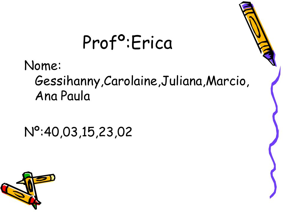 Profº:Erica Nome: Gessihanny,Carolaine,Juliana,Marcio, Ana Paula Nº:40,03,15,23,02
