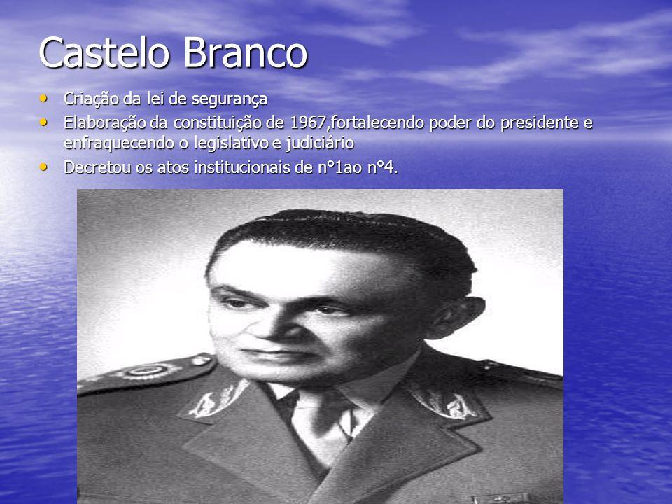 Castelo Branco Criação da lei de segurança Criação da lei de segurança Elaboração da constituição de 1967,fortalecendo poder do presidente e enfraquec