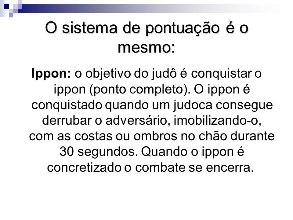 O sistema de pontuação é o mesmo: Ippon: o objetivo do judô é conquistar o ippon (ponto completo).