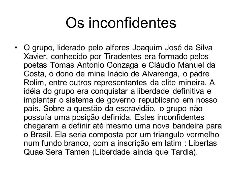 Os inconfidentes O grupo, liderado pelo alferes Joaquim José da Silva Xavier, conhecido por Tiradentes era formado pelos poetas Tomas Antonio Gonzaga