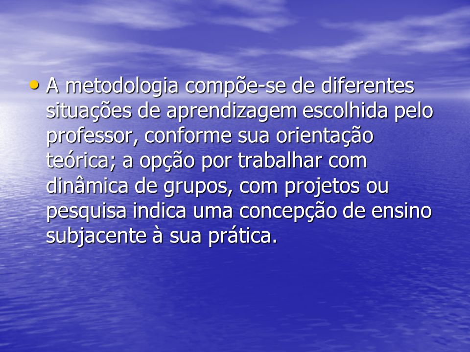 A metodologia compõe-se de diferentes situações de aprendizagem escolhida pelo professor, conforme sua orientação teórica; a opção por trabalhar com d