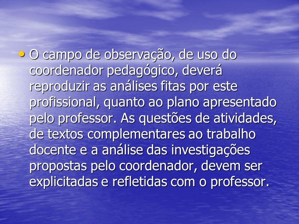 O campo de observação, de uso do coordenador pedagógico, deverá reproduzir as análises fitas por este profissional, quanto ao plano apresentado pelo p