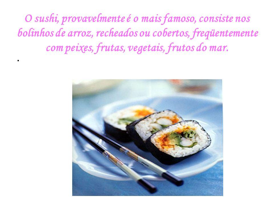 O sushi, provavelmente é o mais famoso, consiste nos bolinhos de arroz, recheados ou cobertos, freqüentemente com peixes, frutas, vegetais, frutos do