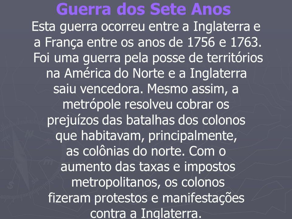 Guerra dos Sete Anos Esta guerra ocorreu entre a Inglaterra e a França entre os anos de 1756 e 1763. Foi uma guerra pela posse de territórios na Améri
