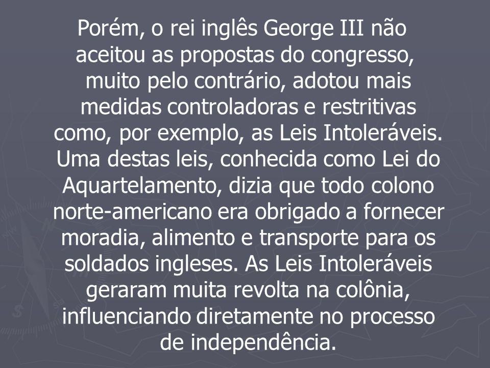 Porém, o rei inglês George III não aceitou as propostas do congresso, muito pelo contrário, adotou mais medidas controladoras e restritivas como, por