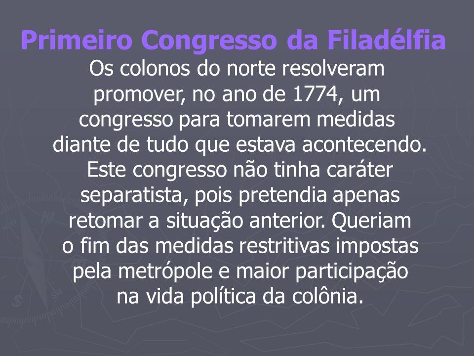 Primeiro Congresso da Filadélfia Os colonos do norte resolveram promover, no ano de 1774, um congresso para tomarem medidas diante de tudo que estava