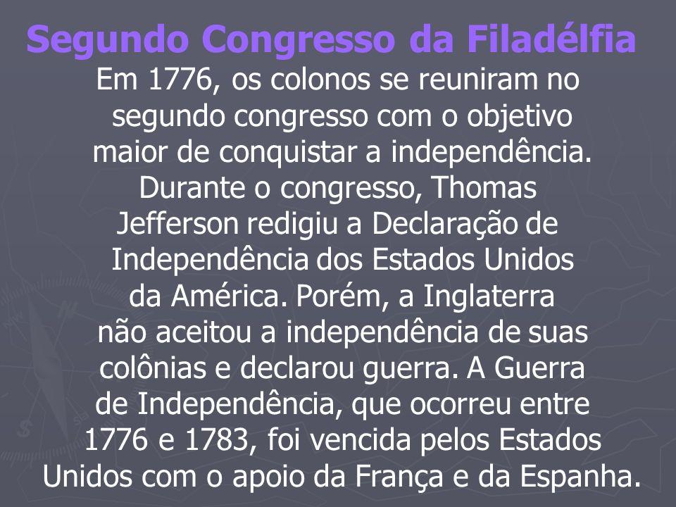 Segundo Congresso da Filadélfia Em 1776, os colonos se reuniram no segundo congresso com o objetivo maior de conquistar a independência. Durante o con
