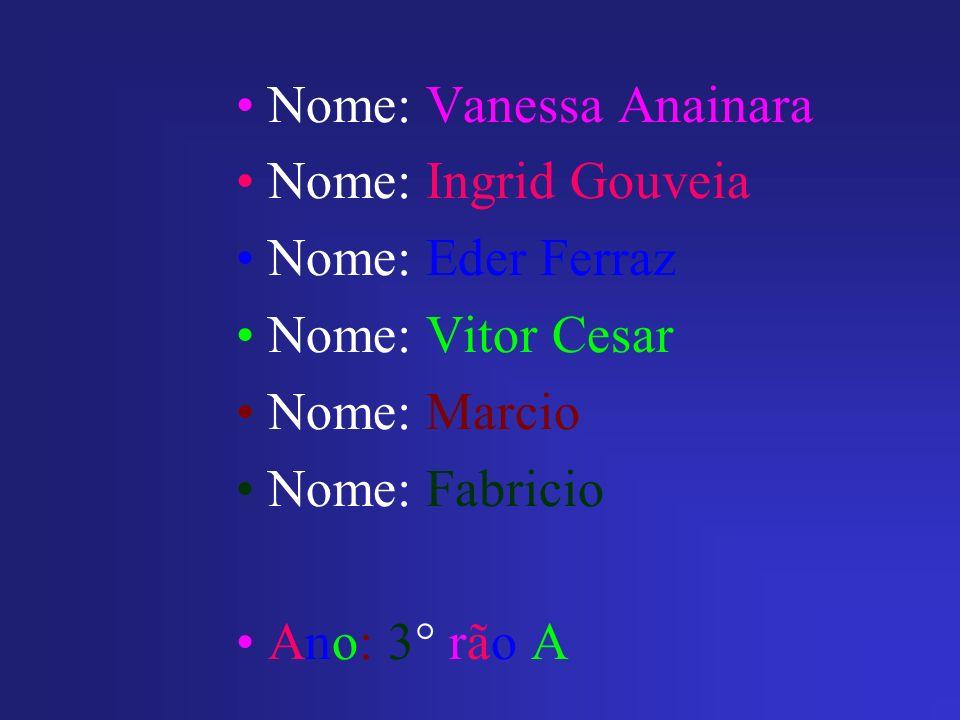 Nome: Vanessa Anainara Nome: Ingrid Gouveia Nome: Eder Ferraz Nome: Vitor Cesar Nome: Marcio Nome: Fabricio Ano: 3° rão A