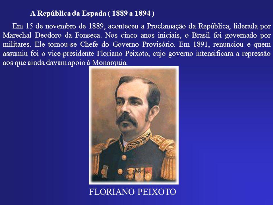 A República da Espada ( 1889 a 1894 ) Em 15 de novembro de 1889, aconteceu a Proclamação da República, liderada por Marechal Deodoro da Fonseca. Nos c