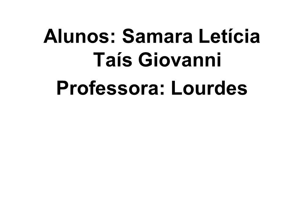 Alunos: Samara Letícia Taís Giovanni Professora: Lourdes
