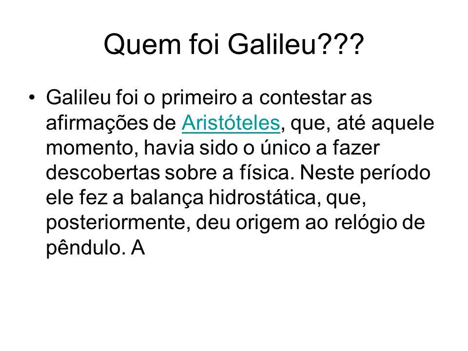 Quem foi Galileu??? Galileu foi o primeiro a contestar as afirmações de Aristóteles, que, até aquele momento, havia sido o único a fazer descobertas s