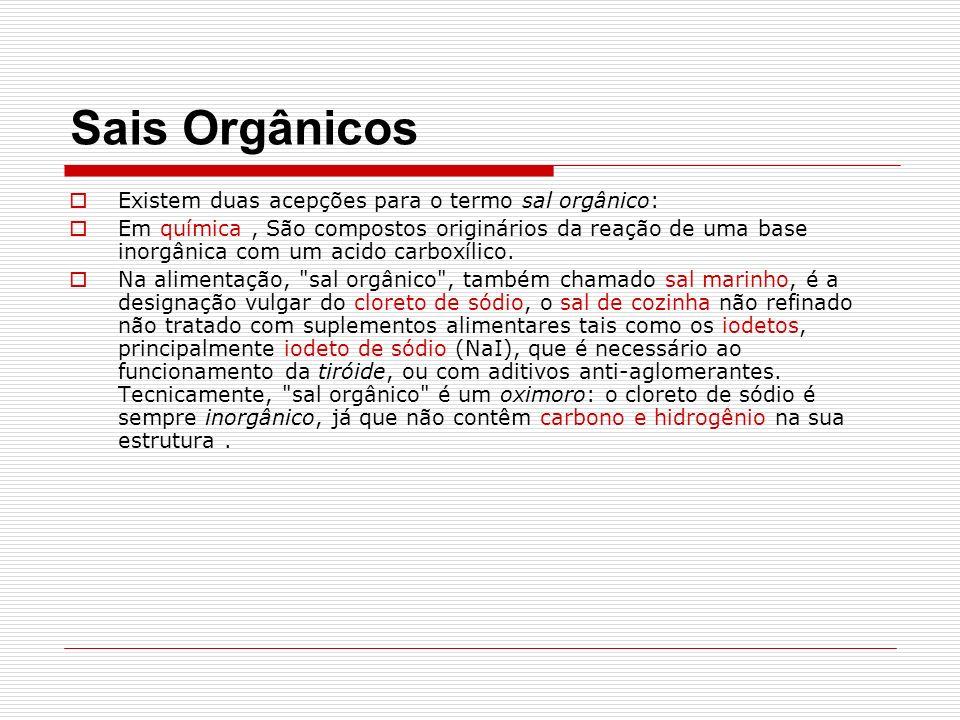 Sais Orgânicos Existem duas acepções para o termo sal orgânico: Em química, São compostos originários da reação de uma base inorgânica com um acido carboxílico.
