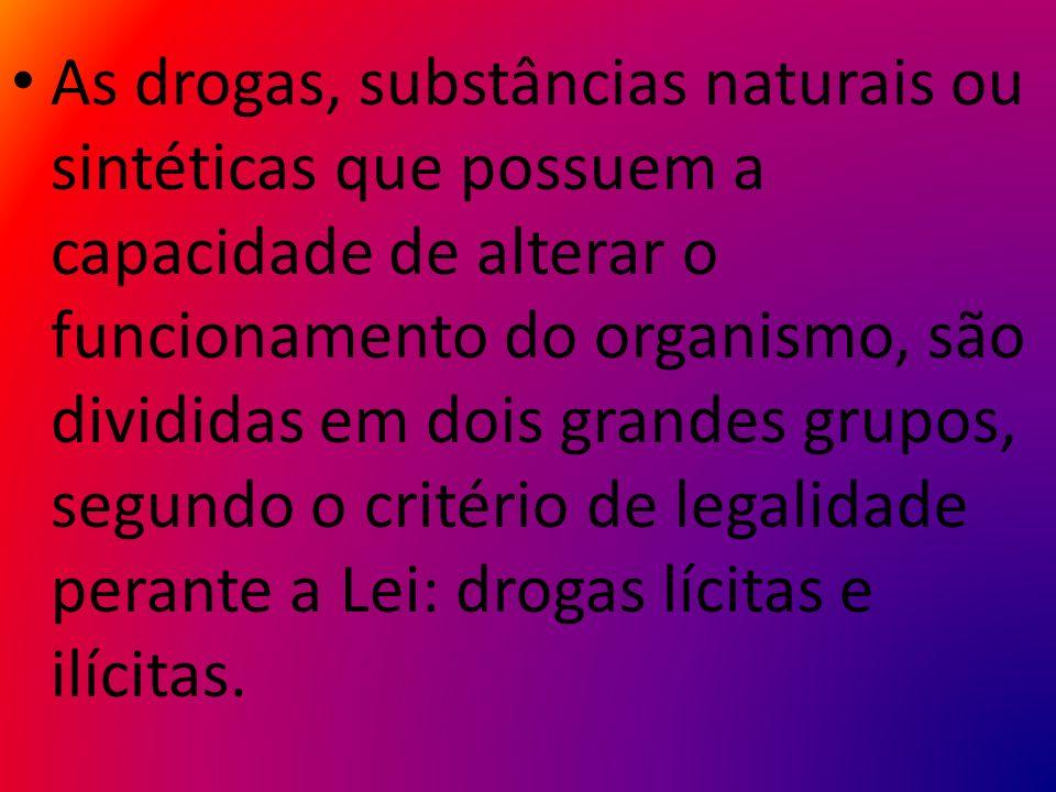 As drogas, substâncias naturais ou sintéticas que possuem a capacidade de alterar o funcionamento do organismo, são divididas em dois grandes grupos, segundo o critério de legalidade perante a Lei: drogas lícitas e ilícitas.
