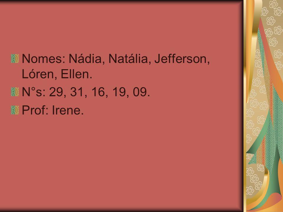 Nomes: Nádia, Natália, Jefferson, Lóren, Ellen. N°s: 29, 31, 16, 19, 09. Prof: Irene.