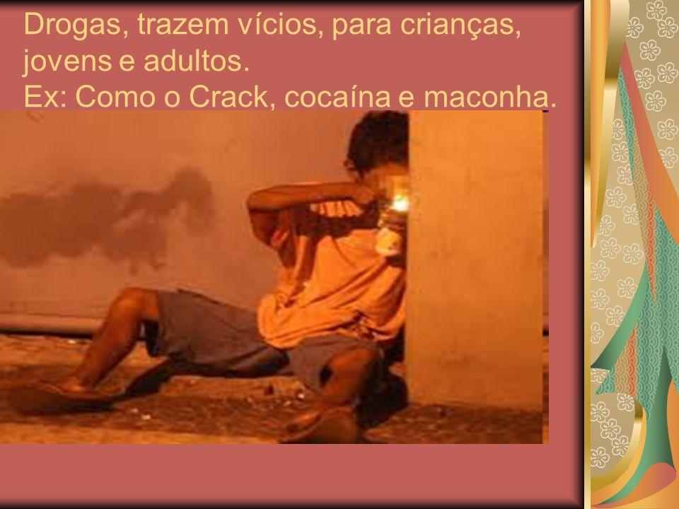 Drogas, trazem vícios, para crianças, jovens e adultos. Ex: Como o Crack, cocaína e maconha.