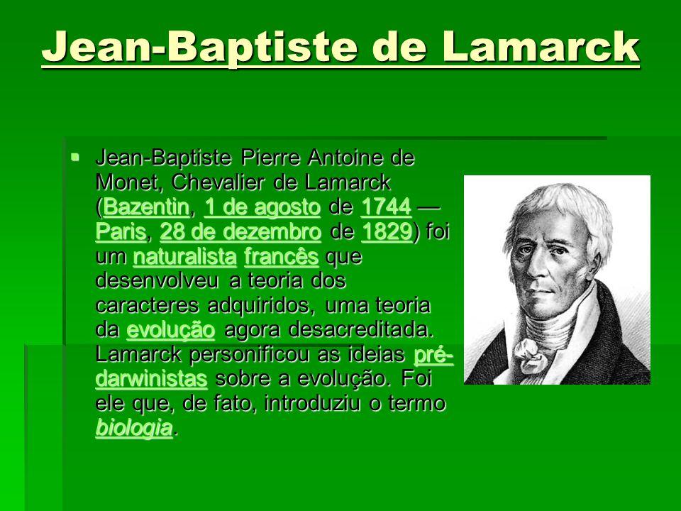 Jean-Baptiste de Lamarck Jean-Baptiste Pierre Antoine de Monet, Chevalier de Lamarck (Bazentin, 1 de agosto de 1744 Paris, 28 de dezembro de 1829) foi