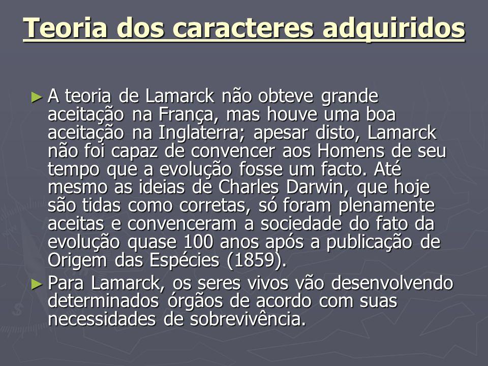 Teoria dos caracteres adquiridos A teoria de Lamarck não obteve grande aceitação na França, mas houve uma boa aceitação na Inglaterra; apesar disto, L