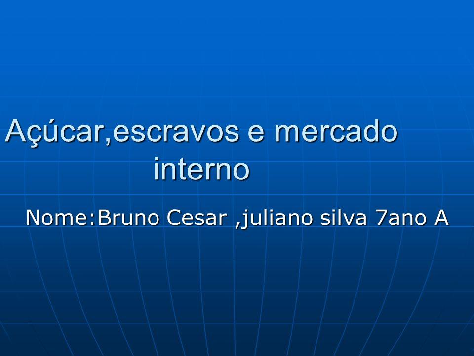 Açúcar,escravos e mercado interno Nome:Bruno Cesar,juliano silva 7ano A