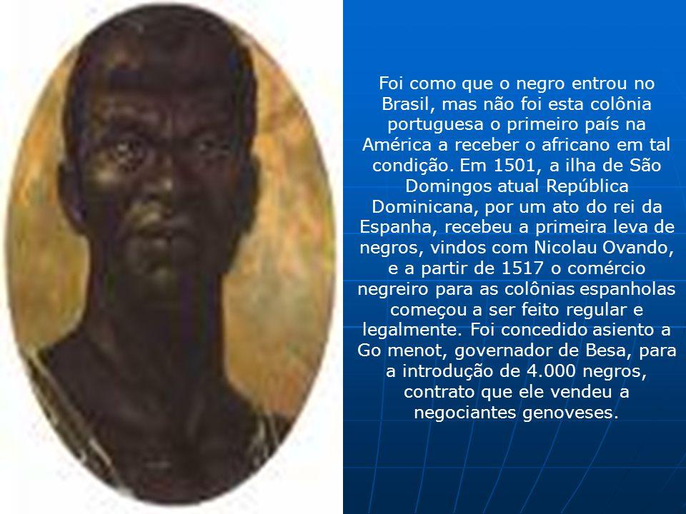 Foi como que o negro entrou no Brasil, mas não foi esta colônia portuguesa o primeiro país na América a receber o africano em tal condição. Em 1501, a