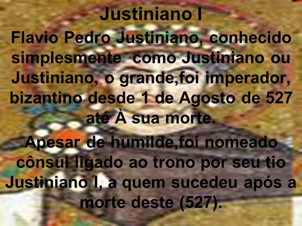 Justiniano I Flavio Pedro Justiniano, conhecido simplesmente como Justiniano ou Justiniano, o grande,foi imperador, bizantino desde 1 de Agosto de 527