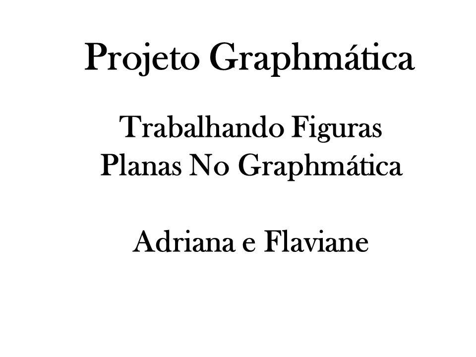 Projeto Graphmática Trabalhando Figuras Planas No Graphmática Adriana e Flaviane