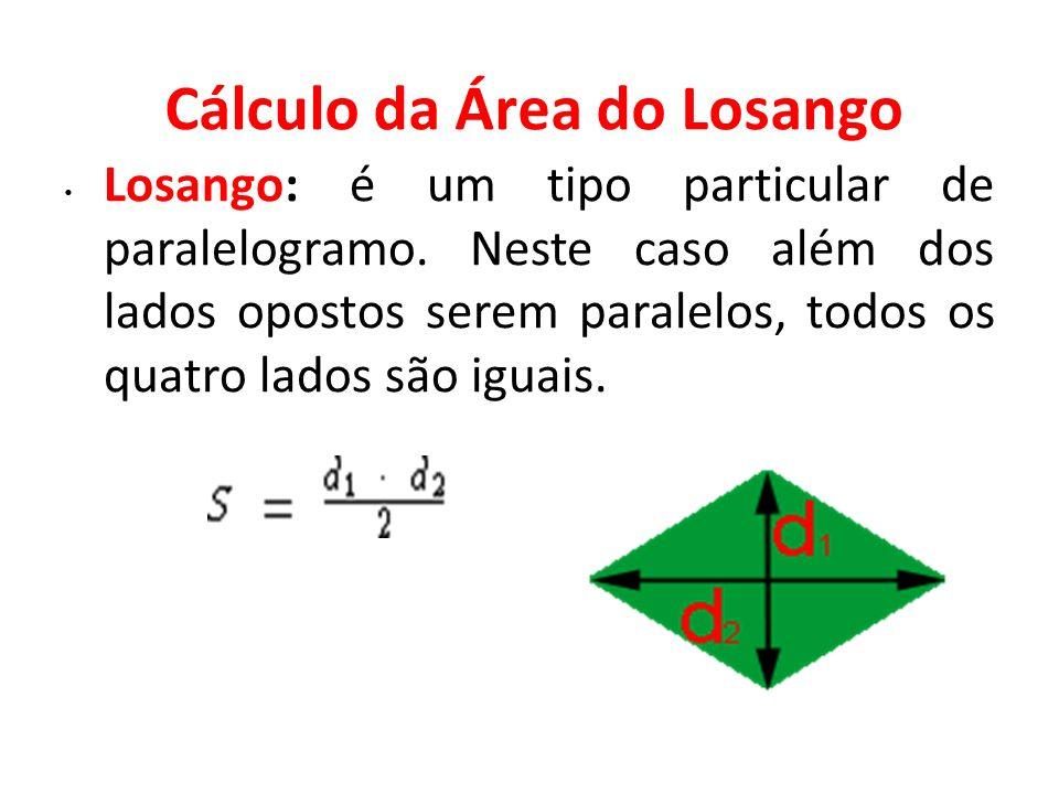 Cálculo da Área do Losango Losango: é um tipo particular de paralelogramo. Neste caso além dos lados opostos serem paralelos, todos os quatro lados sã