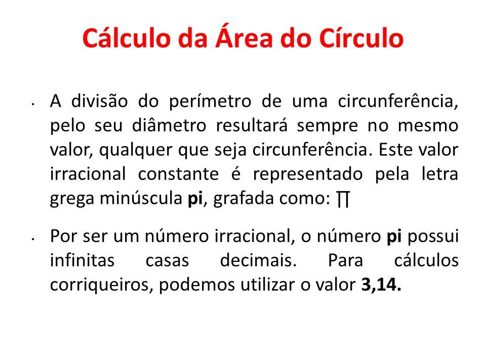 Cálculo da Área do Círculo A divisão do perímetro de uma circunferência, pelo seu diâmetro resultará sempre no mesmo valor, qualquer que seja circunfe