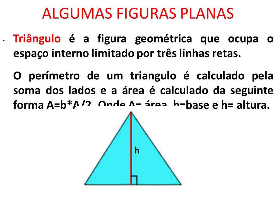 ALGUMAS FIGURAS PLANAS Triângulo é a figura geométrica que ocupa o espaço interno limitado por três linhas retas. O perímetro de um triangulo é calcul