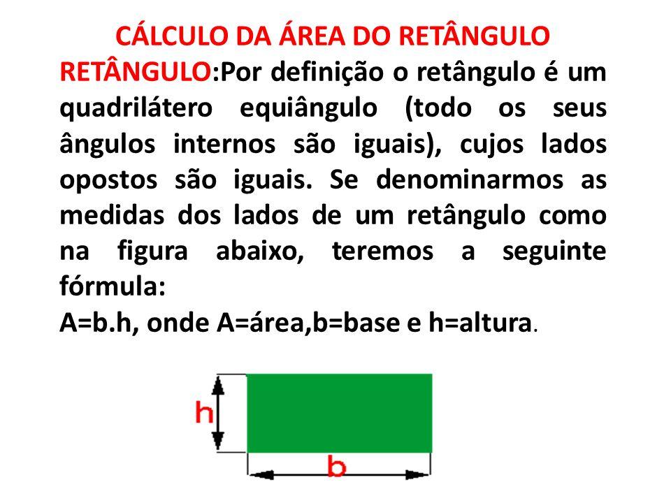 CÁLCULO DA ÁREA DO RETÂNGULO RETÂNGULO:Por definição o retângulo é um quadrilátero equiângulo (todo os seus ângulos internos são iguais), cujos lados