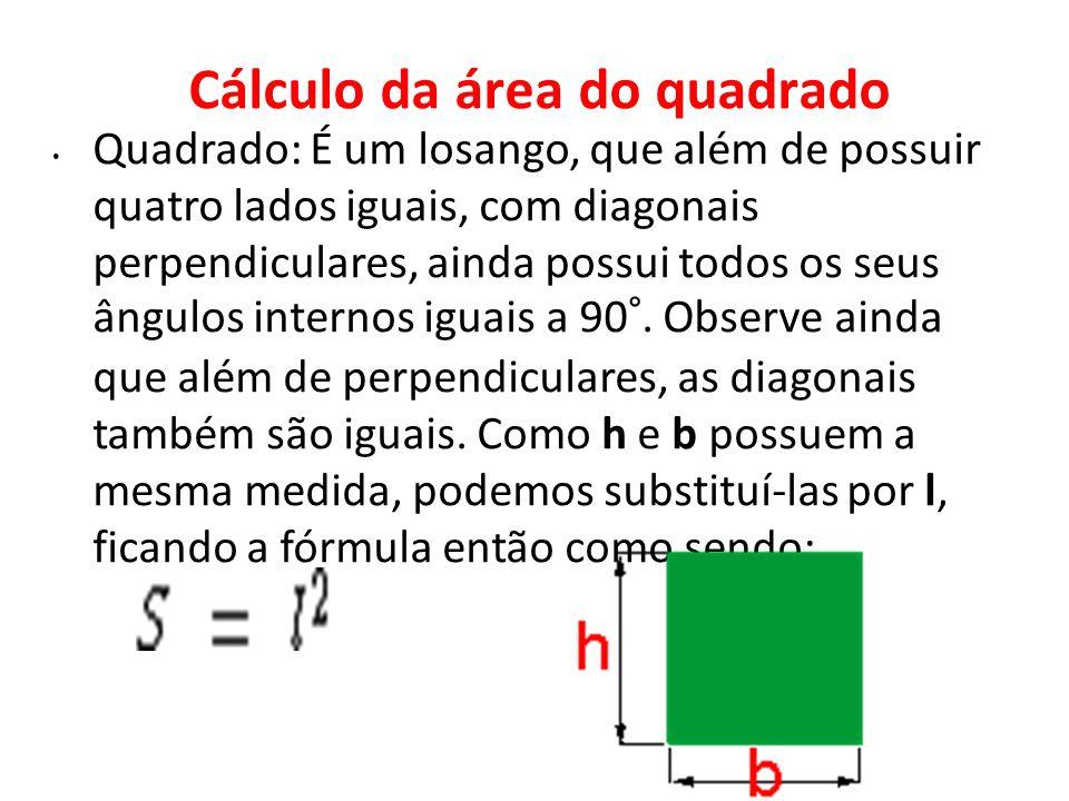 Cálculo da área do quadrado Quadrado: É um losango, que além de possuir quatro lados iguais, com diagonais perpendiculares, ainda possui todos os seus