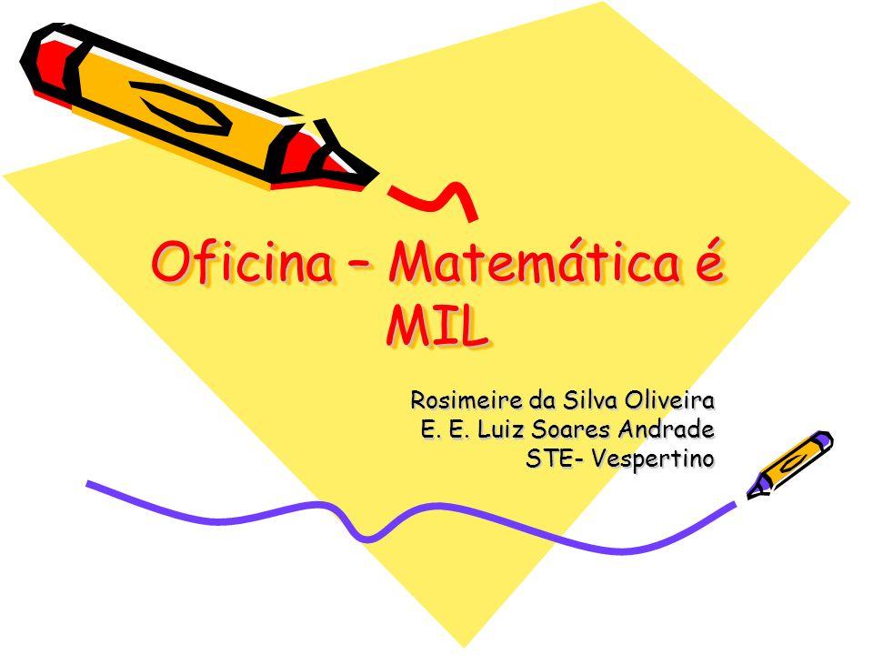 Oficina – Matemática é MIL Rosimeire da Silva Oliveira E. E. Luiz Soares Andrade STE- Vespertino