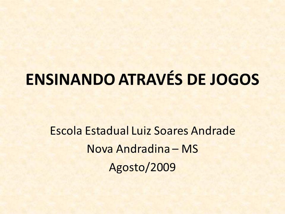 ENSINANDO ATRAVÉS DE JOGOS Escola Estadual Luiz Soares Andrade Nova Andradina – MS Agosto/2009