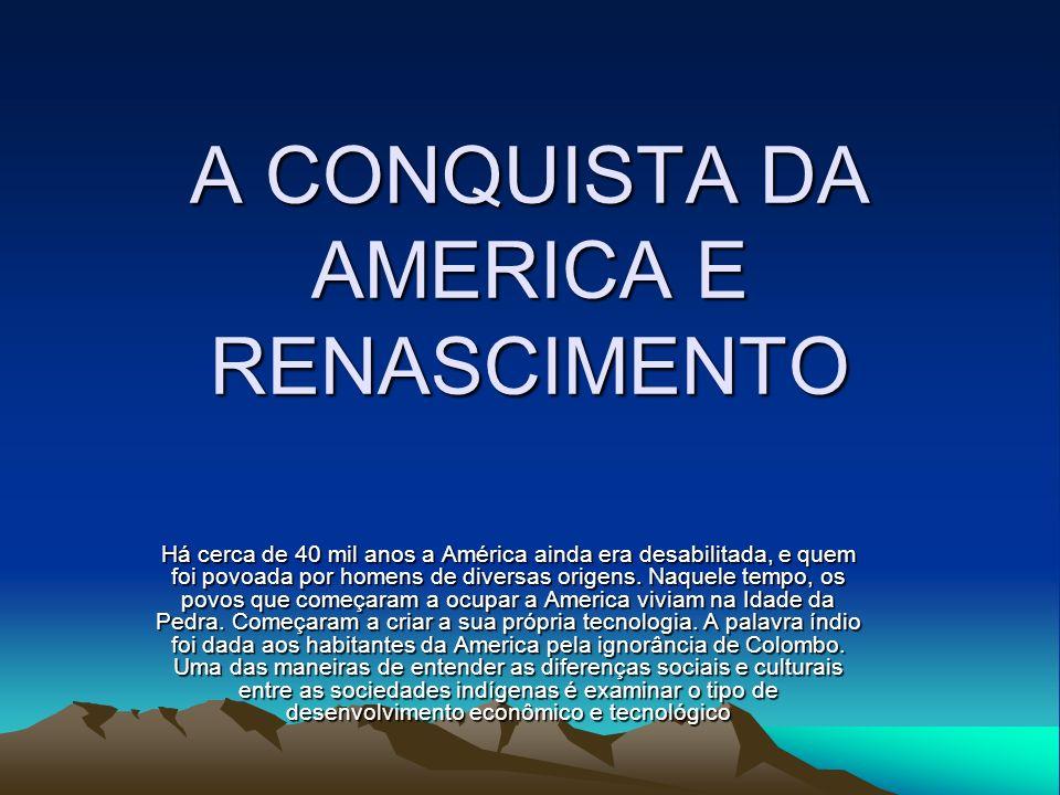 A CONQUISTA DA AMERICA E RENASCIMENTO Há cerca de 40 mil anos a América ainda era desabilitada, e quem foi povoada por homens de diversas origens. Naq