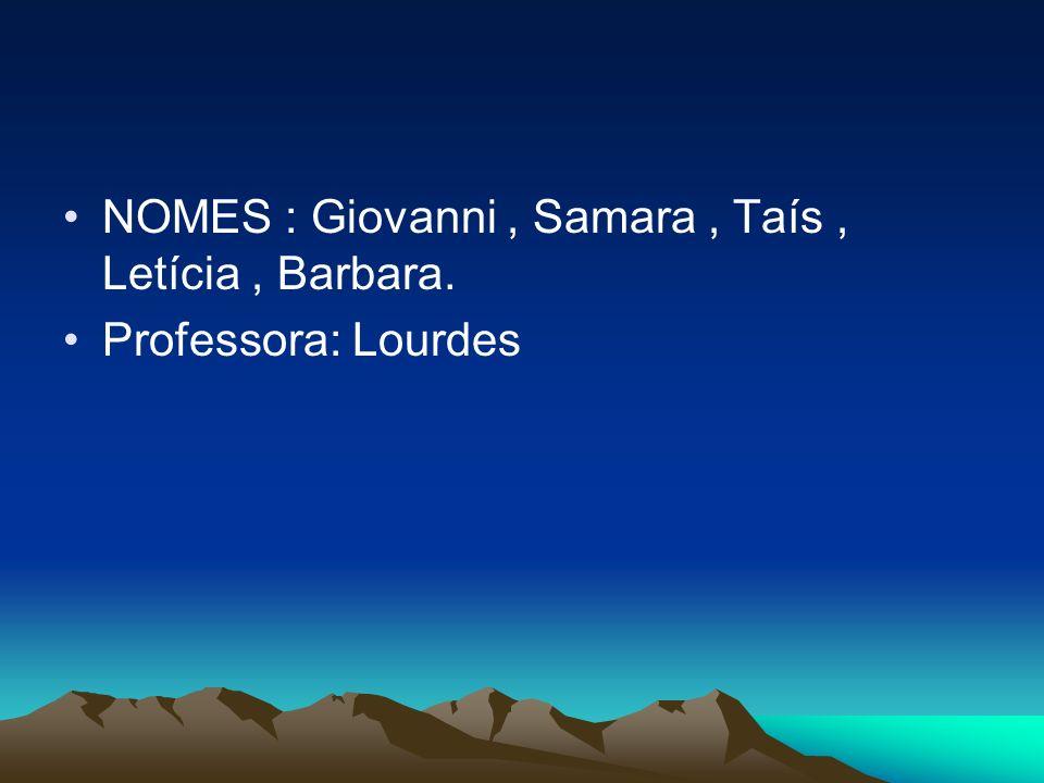 NOMES : Giovanni, Samara, Taís, Letícia, Barbara. Professora: Lourdes