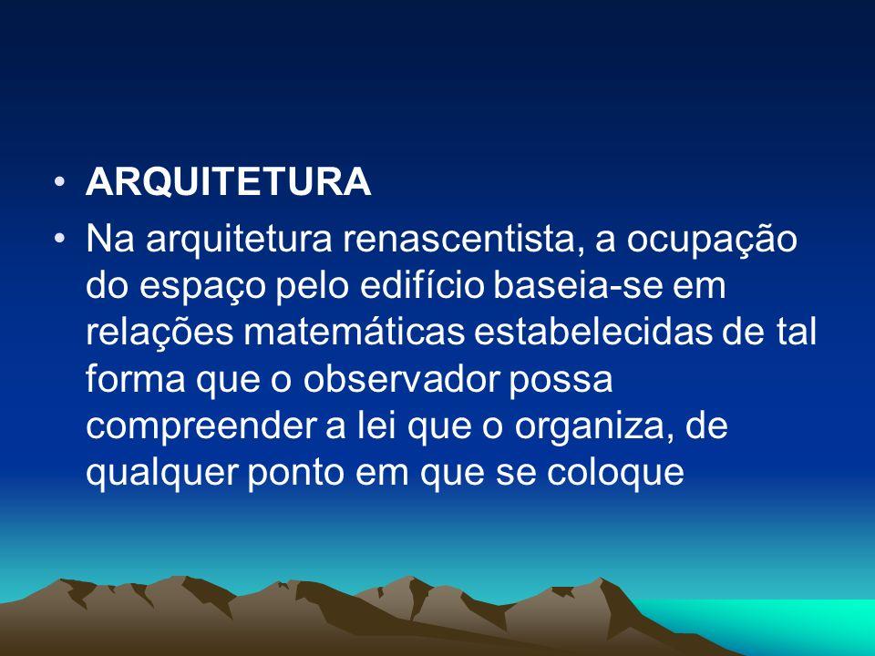 ARQUITETURA Na arquitetura renascentista, a ocupação do espaço pelo edifício baseia-se em relações matemáticas estabelecidas de tal forma que o observ