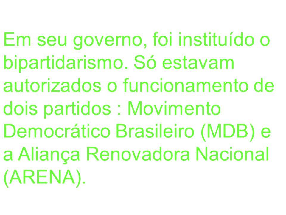 Em seu governo, foi instituído o bipartidarismo. Só estavam autorizados o funcionamento de dois partidos : Movimento Democrático Brasileiro (MDB) e a