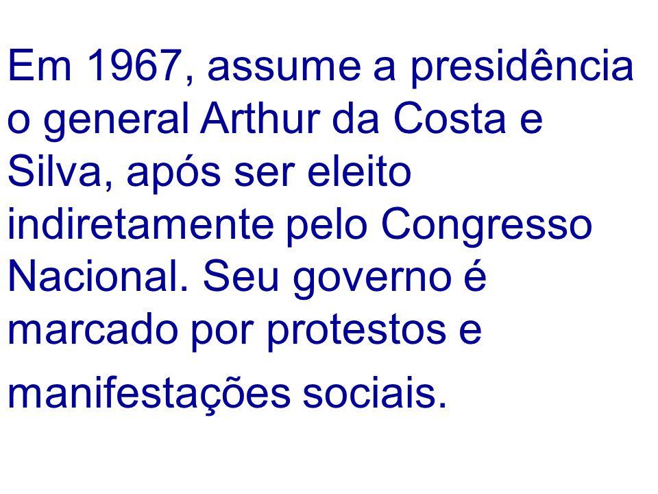 Em 1967, assume a presidência o general Arthur da Costa e Silva, após ser eleito indiretamente pelo Congresso Nacional. Seu governo é marcado por prot