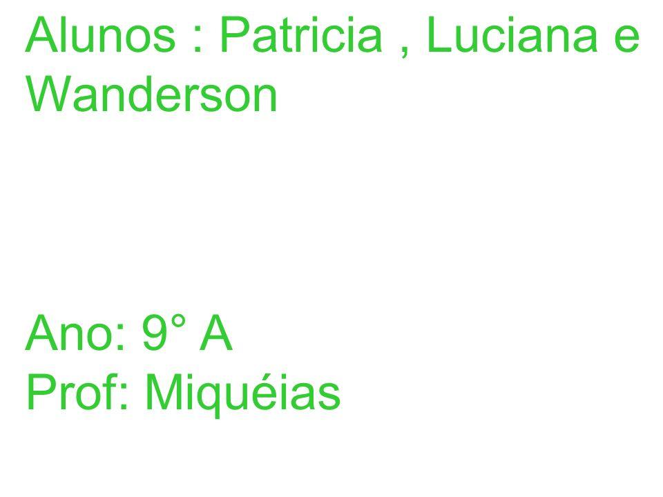 Alunos : Patricia, Luciana e Wanderson Ano: 9° A Prof: Miquéias