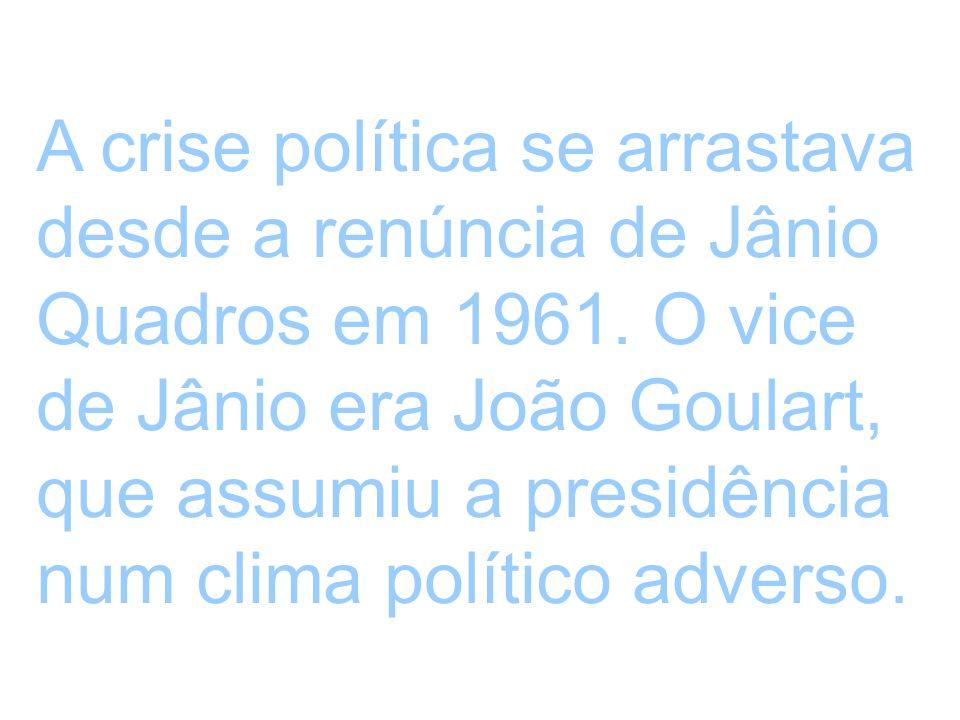 A crise política se arrastava desde a renúncia de Jânio Quadros em 1961. O vice de Jânio era João Goulart, que assumiu a presidência num clima polític