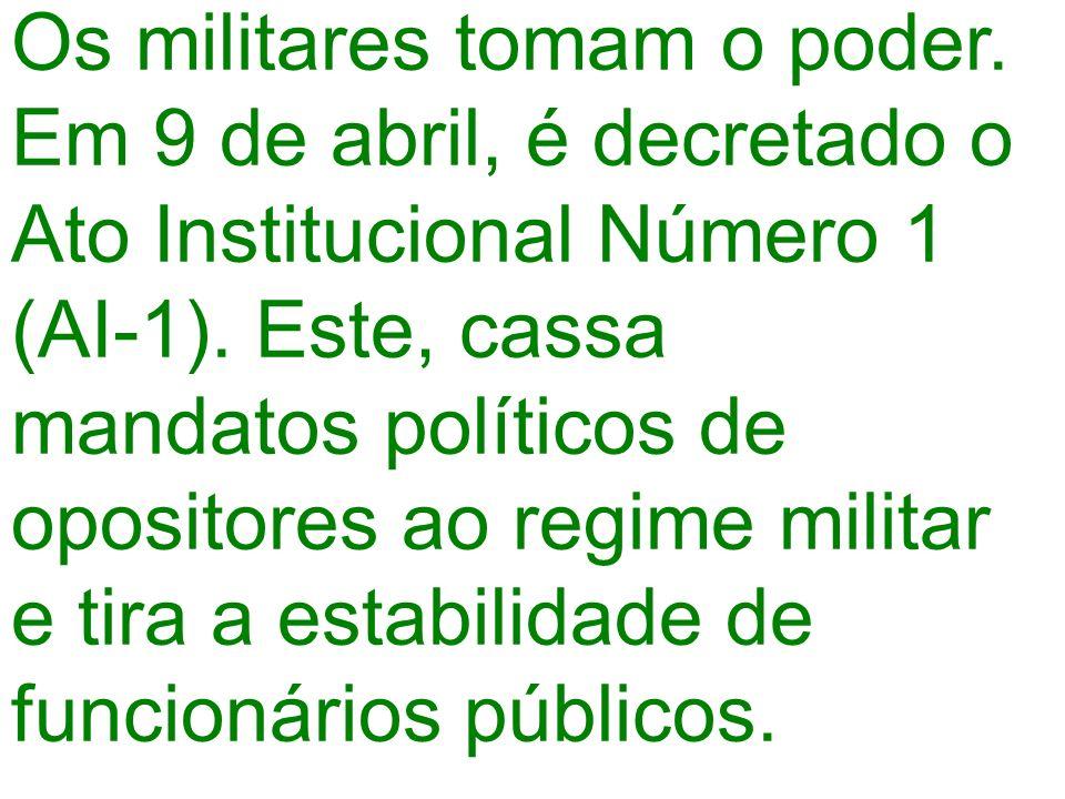 Os militares tomam o poder. Em 9 de abril, é decretado o Ato Institucional Número 1 (AI-1). Este, cassa mandatos políticos de opositores ao regime mil