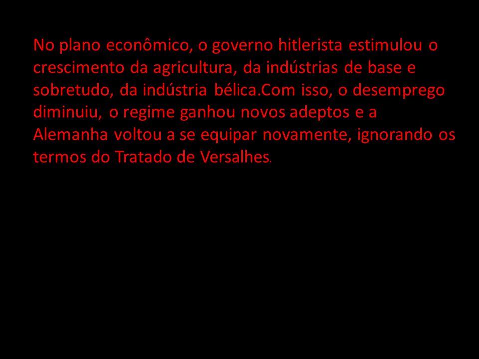 No plano econômico, o governo hitlerista estimulou o crescimento da agricultura, da indústrias de base e sobretudo, da indústria bélica.Com isso, o de